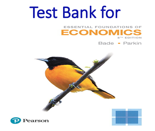 Test Bank for Essential Foundations of Economics 8th Edition by Robin Bade, Michael Parkin