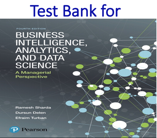Test bank for Business Intelligence Analytics and Data Science A Managerial Perspective 4th Edition by Ramesh Sharda, Dursun Delen, Efraim Turban