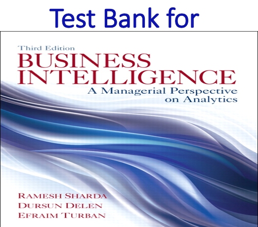 Test bank for Business Intelligence A Managerial Perspective on Analytics 3rd Edition by Ramesh Sharda, Dursun Delen, Efraim Turban
