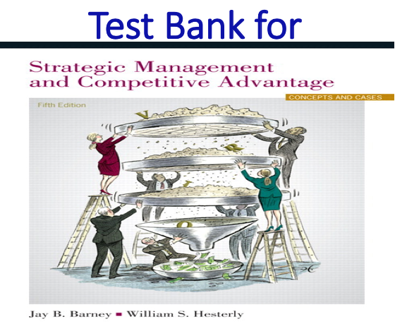 Test Bank for Strategic Management and Competitive Advantage Concepts and Cases 5th Edition by Jay B. Barney, William S. Hesterly