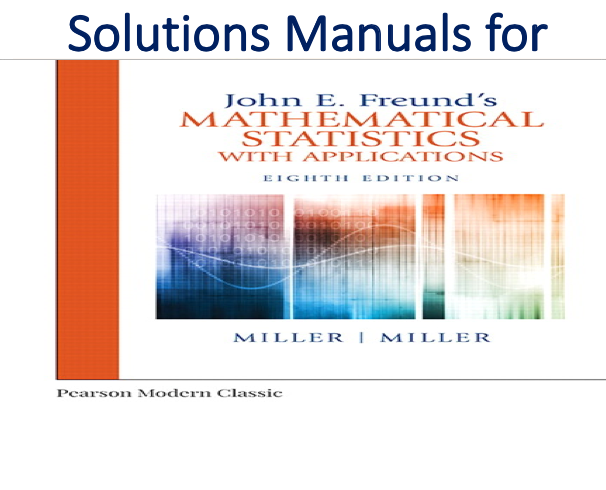 Solutions Manual for John E. Freund's Mathematical Statistics with Applications 8th Edition by Irwin Miller, Marylees Miller