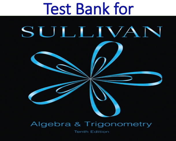 Test Bank for Mathematics with Algebra and Trigonometry 10th Edition by Michael Sullivan