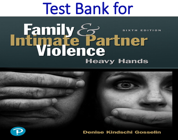 Test Bank for Family and Intimate Partner Violence Heavy Hands 6th Edition by Denise Kindschi Gosselin