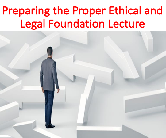 Preparing the Proper Ethical and Legal Foundation Lecture