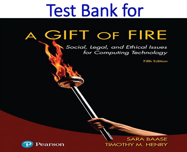 Test Bank for A Gift of Fire Social, Legal, and Ethical Issues for Computing Technology 5th Edition