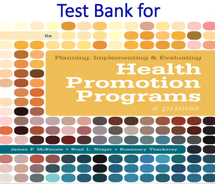 Test Bank for Planning, Implementing, & Evaluating Health Promotion Programs A Primer 6th Edition by James F. McKenzie, Brad L. Neiger, Rosemary Thackeray